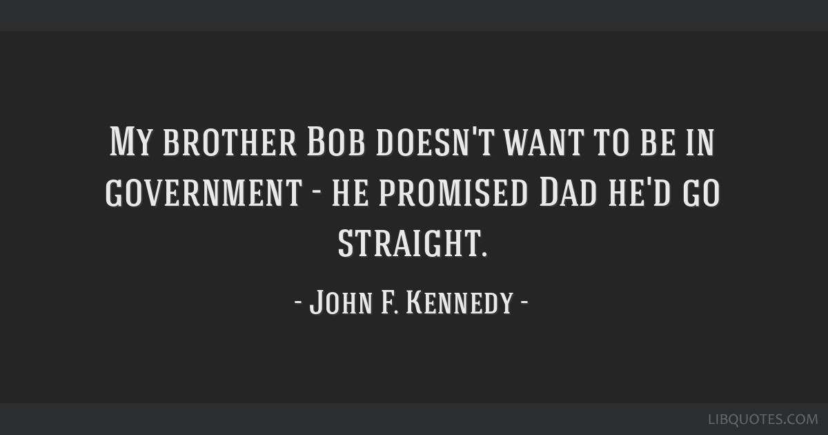 My brother Bob doesn't want to be in government - he promised Dad he'd go straight.