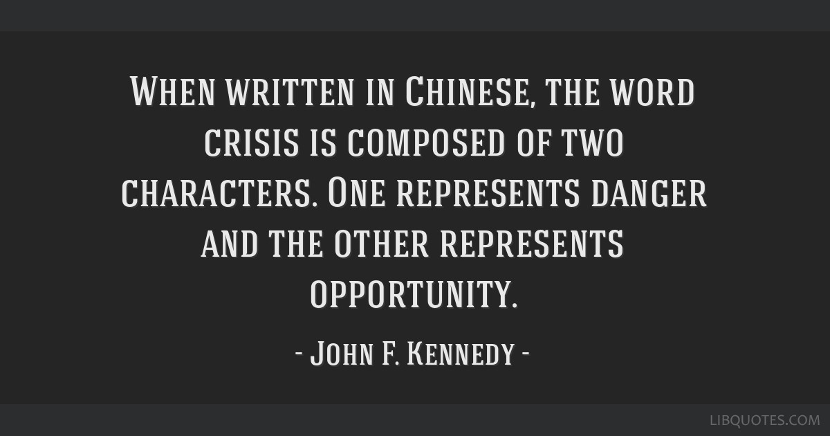 When written in Chinese, the word crisis is composed of two characters. One represents danger and the other represents opportunity.