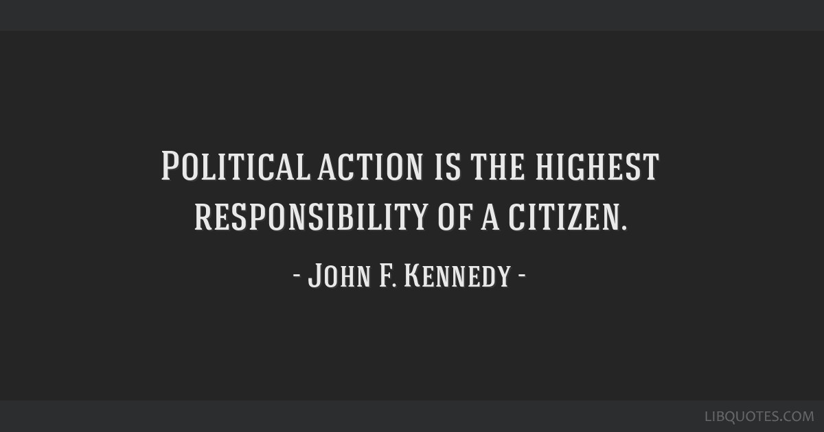 Political action is the highest responsibility of a citizen.
