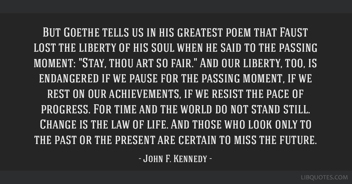 But Goethe tells us in his greatest poem that Faust lost the liberty of his soul when he said to the passing moment: Stay, thou art so fair. And our...