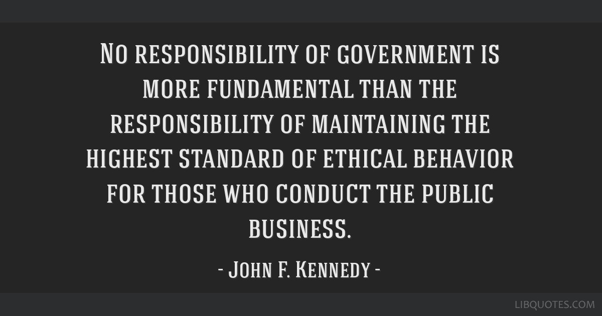 No responsibility of government is more fundamental than the responsibility of maintaining the highest standard of ethical behavior for those who...