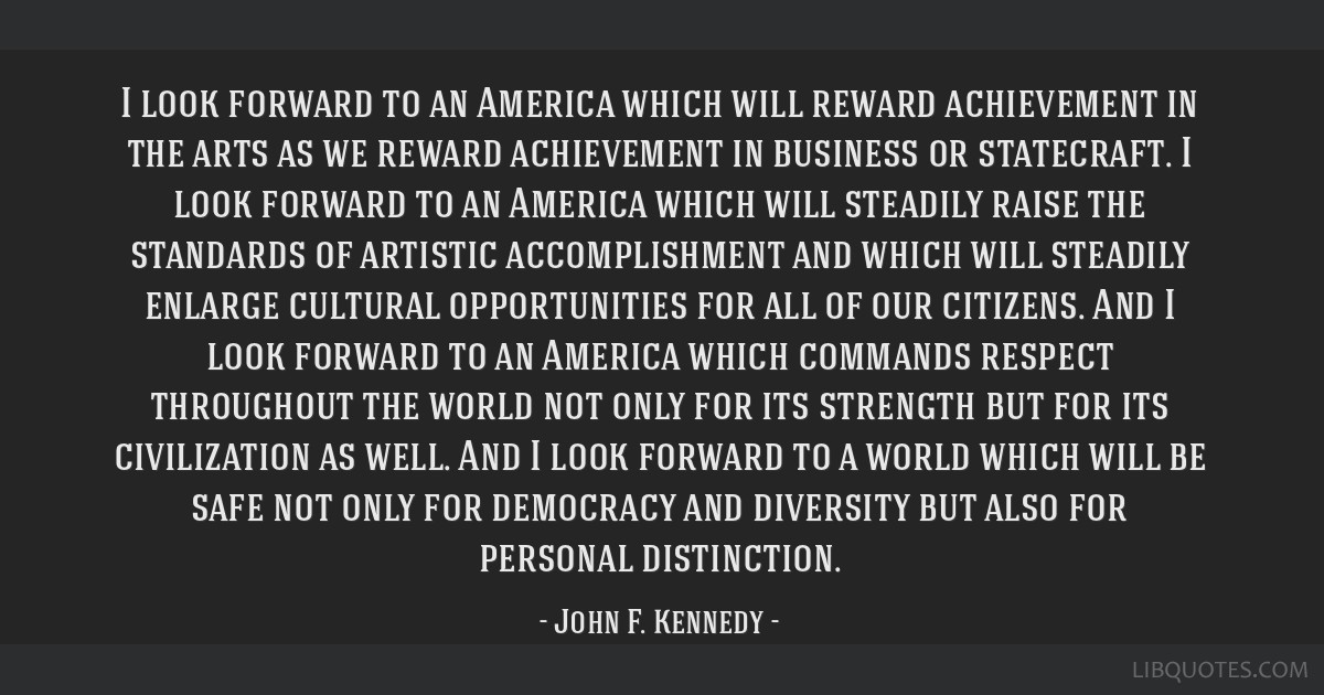 I look forward to an America which will reward achievement in the arts as we reward achievement in business or statecraft. I look forward to an...