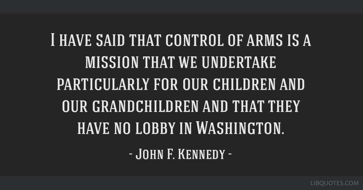 I have said that control of arms is a mission that we undertake particularly for our children and our grandchildren and that they have no lobby in...