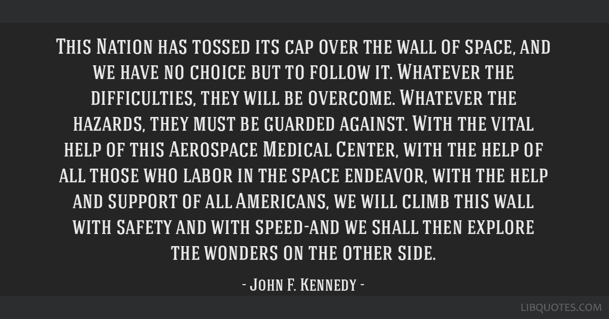 This Nation has tossed its cap over the wall of space, and we have no choice but to follow it. Whatever the difficulties, they will be overcome....