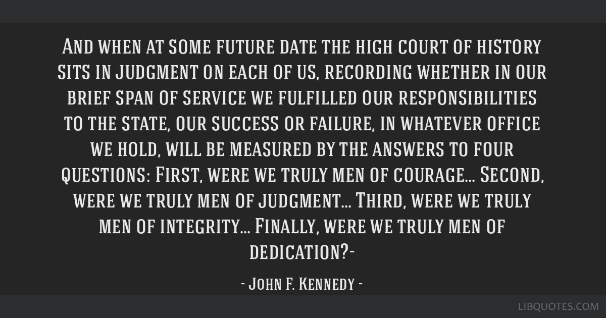 And when at some future date the high court of history sits in judgment on each of us, recording whether in our brief span of service we fulfilled...