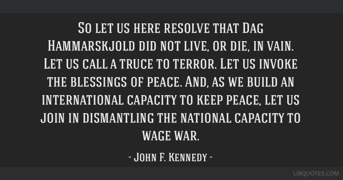 So let us here resolve that Dag Hammarskjold did not live, or die, in vain. Let us call a truce to terror. Let us invoke the blessings of peace. And, ...
