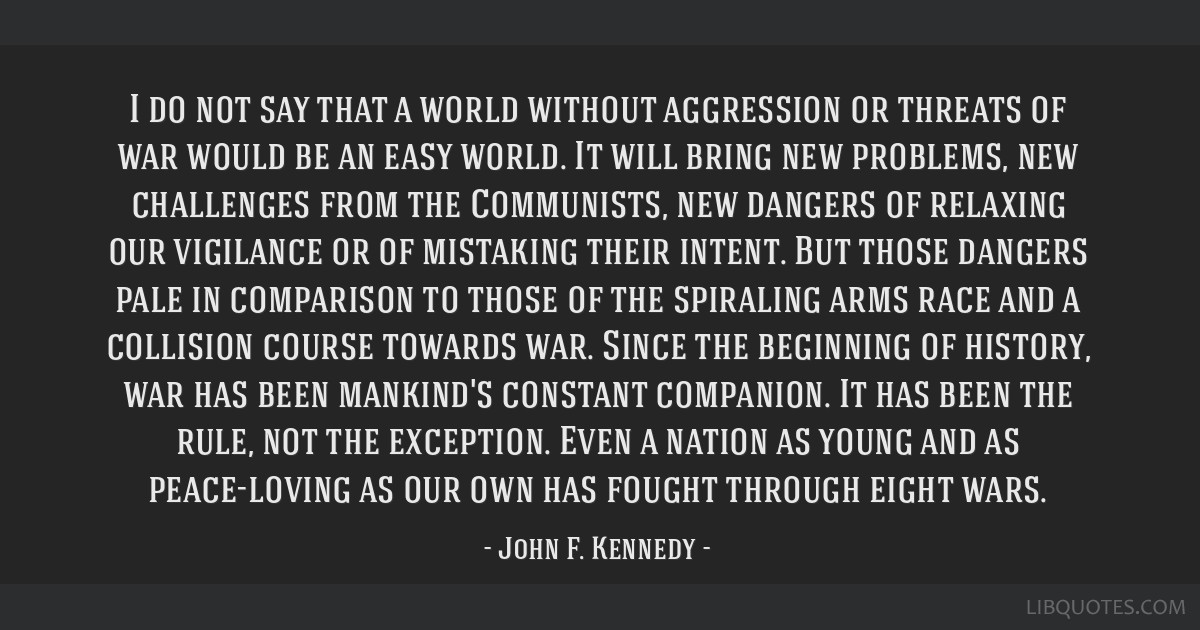 I do not say that a world without aggression or threats of war would be an easy world. It will bring new problems, new challenges from the...