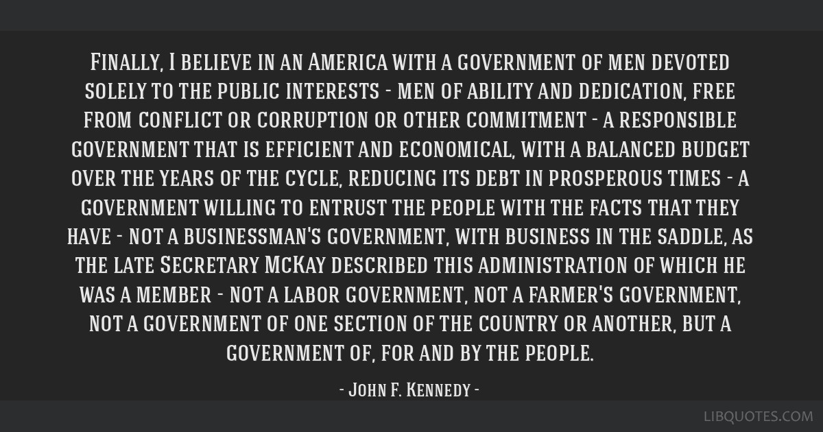 Finally, I believe in an America with a government of men devoted solely to the public interests - men of ability and dedication, free from conflict...