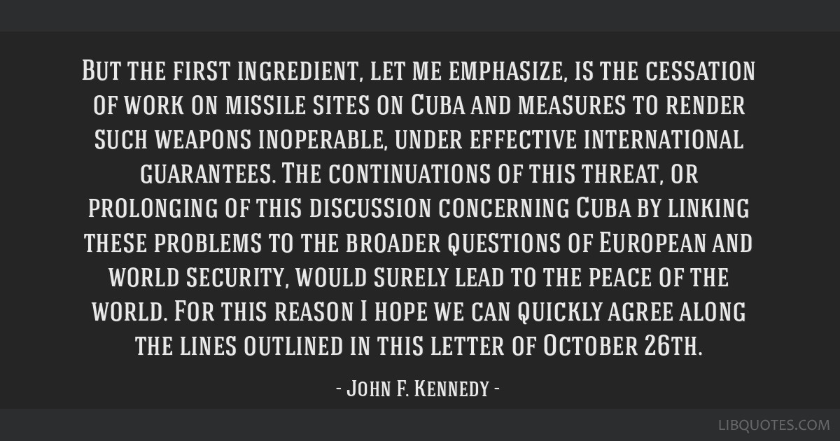 But the first ingredient, let me emphasize, is the cessation of work on missile sites on Cuba and measures to render such weapons inoperable, under...