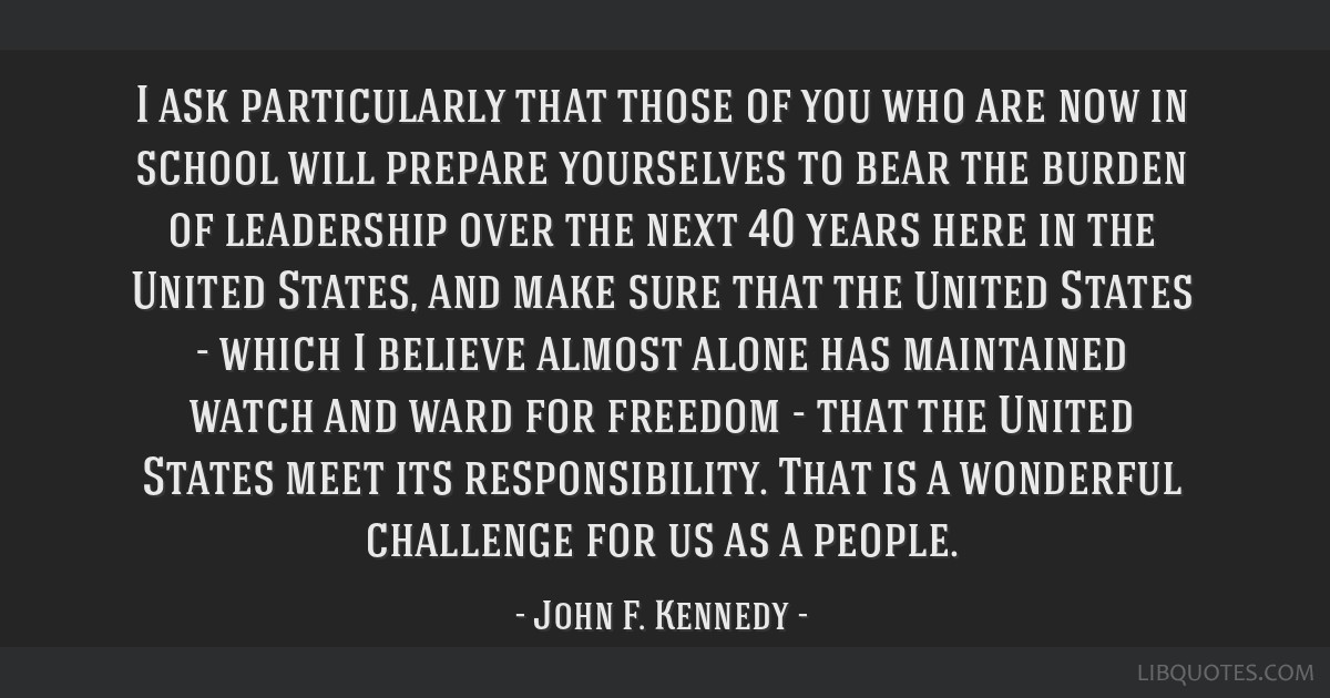 I ask particularly that those of you who are now in school will prepare yourselves to bear the burden of leadership over the next 40 years here in...
