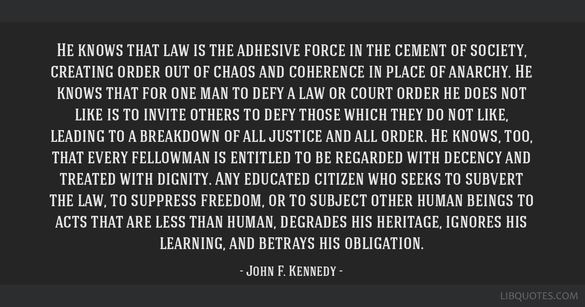 He knows that law is the adhesive force in the cement of society, creating order out of chaos and coherence in place of anarchy. He knows that for...