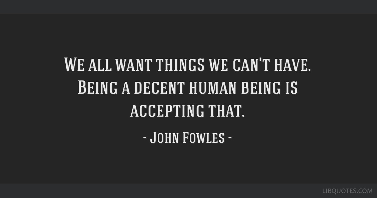 We All Want Things We Cant Have Being A Decent Human Being Is
