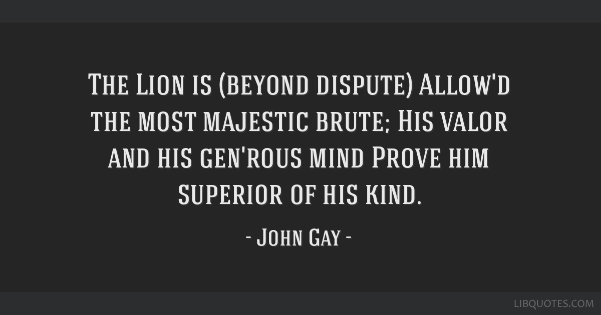 The Lion is (beyond dispute) Allow'd the most majestic brute; His valor and his gen'rous mind Prove him superior of his kind.