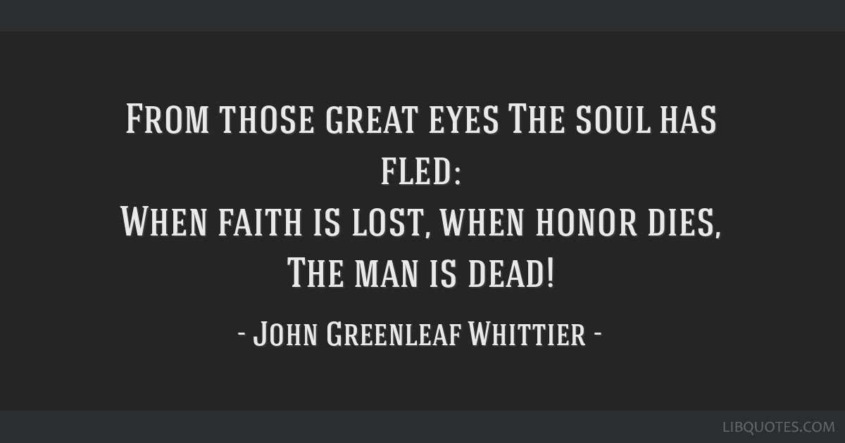 From those great eyes The soul has fled: When faith is lost, when honor dies, The man is dead!