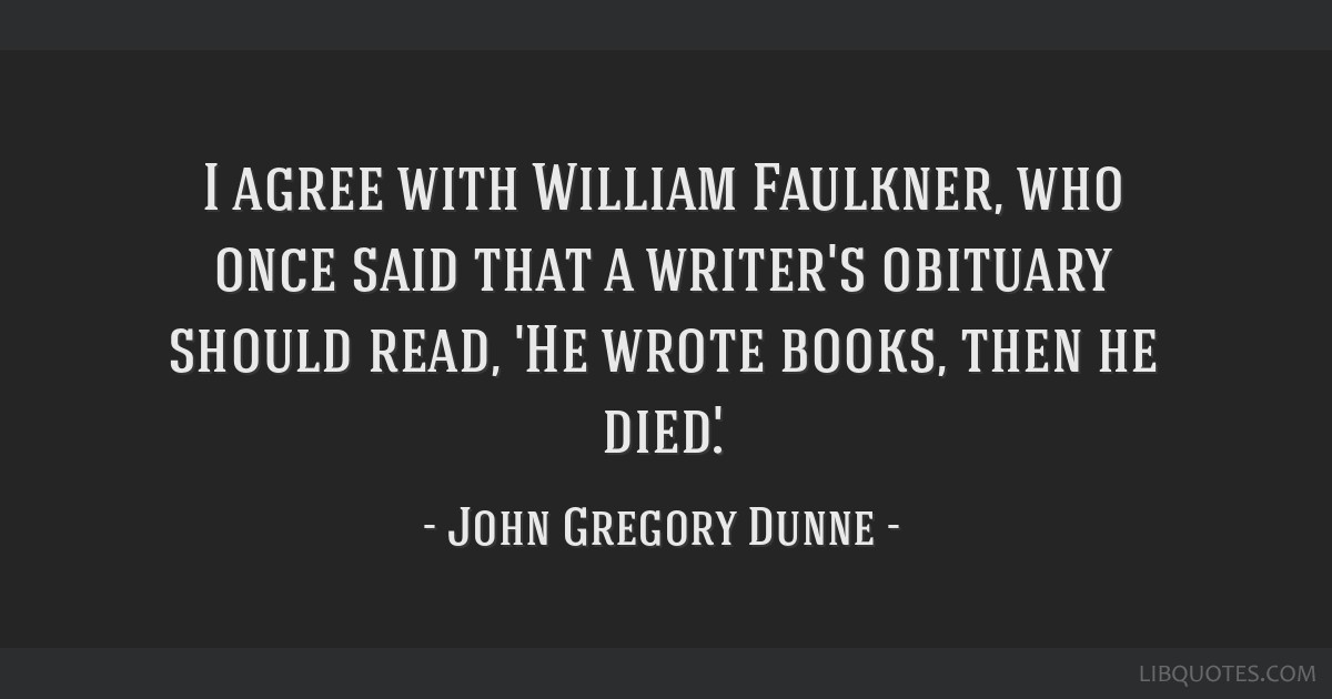 I agree with William Faulkner, who once said that a writer's obituary should read, 'He wrote books, then he died.'.