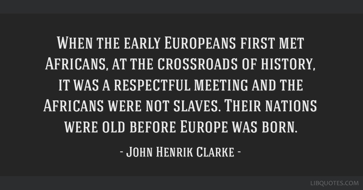 When the early Europeans first met Africans, at the crossroads of history, it was a respectful meeting and the Africans were not slaves. Their...