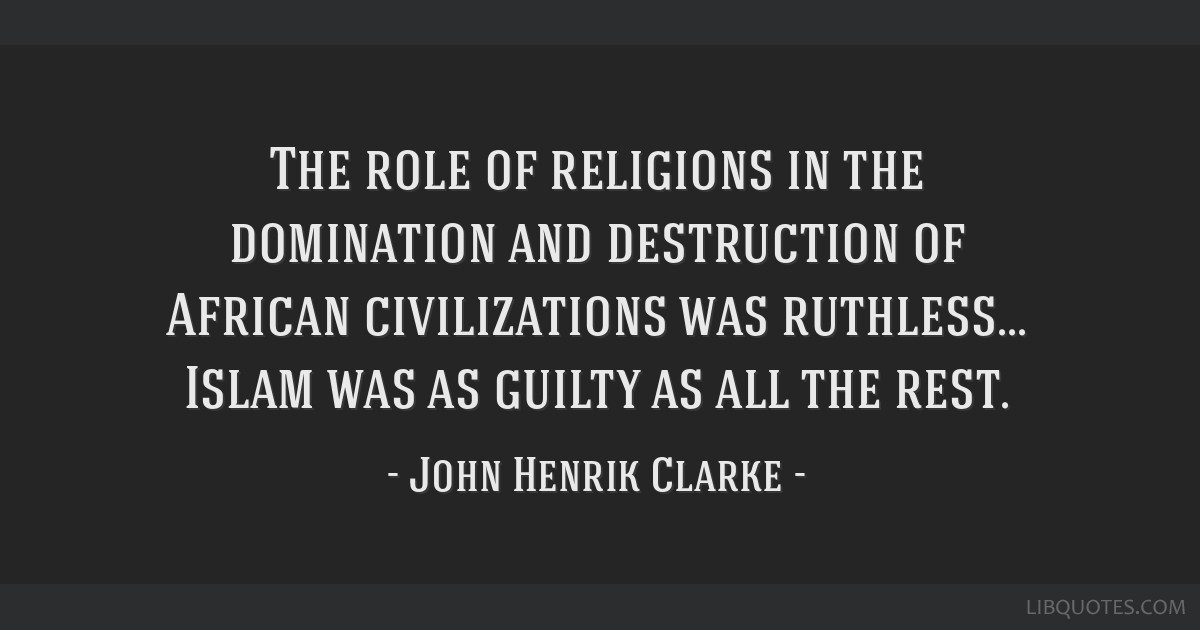 The role of religions in the domination and destruction of African civilizations was ruthless... Islam was as guilty as all the rest.