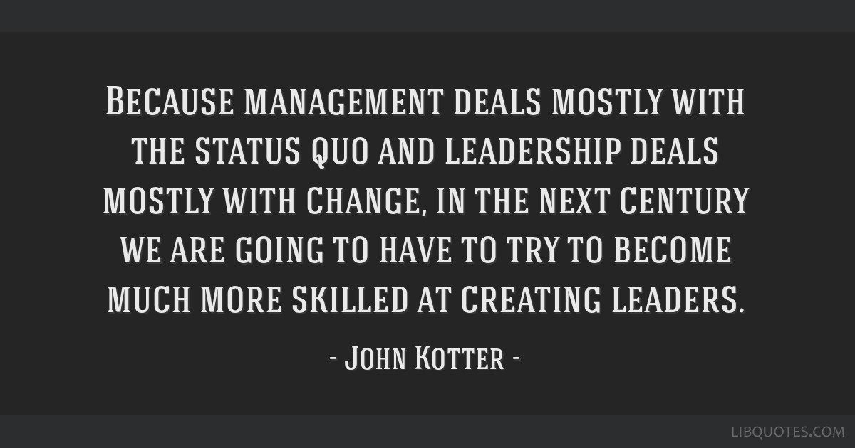 Because management deals mostly with the status quo and leadership deals mostly with change, in the next century we are going to have to try to...
