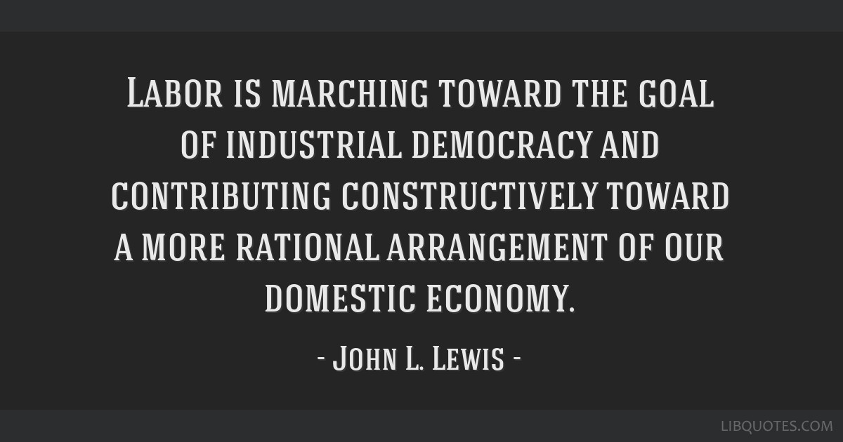 Labor is marching toward the goal of industrial democracy and contributing constructively toward a more rational arrangement of our domestic economy.