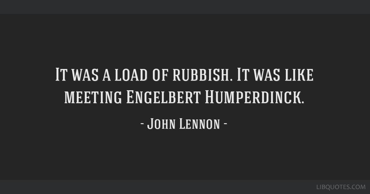 It was a load of rubbish. It was like meeting Engelbert Humperdinck.