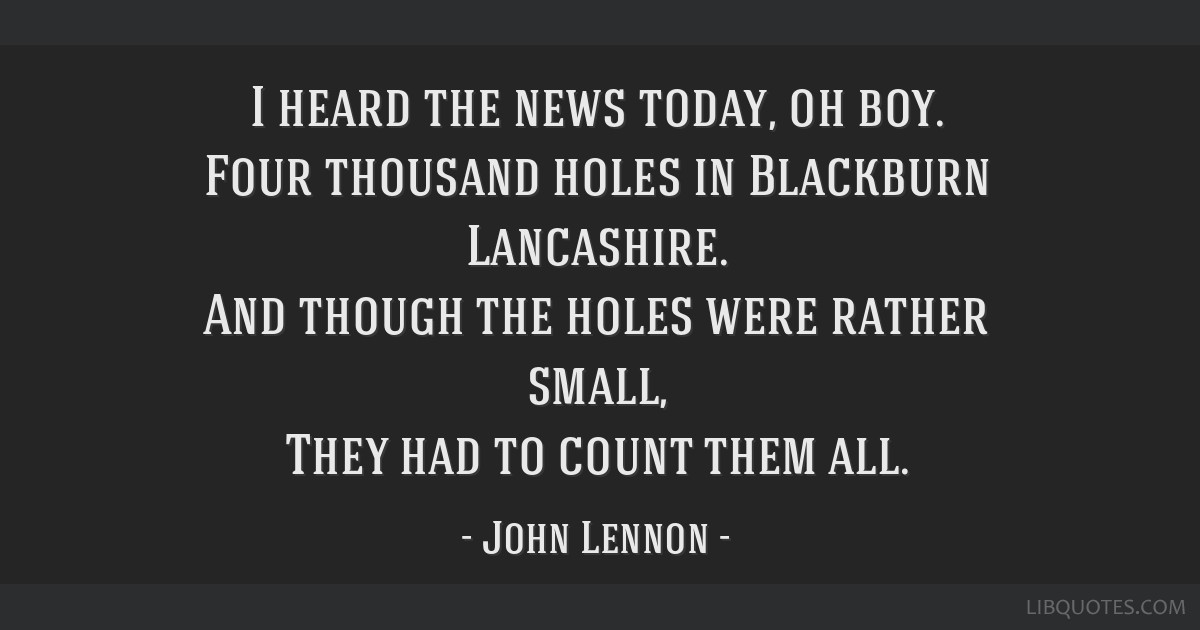 I heard the news today, oh boy. Four thousand holes in Blackburn Lancashire. And though the holes were rather small, They had to count them all.