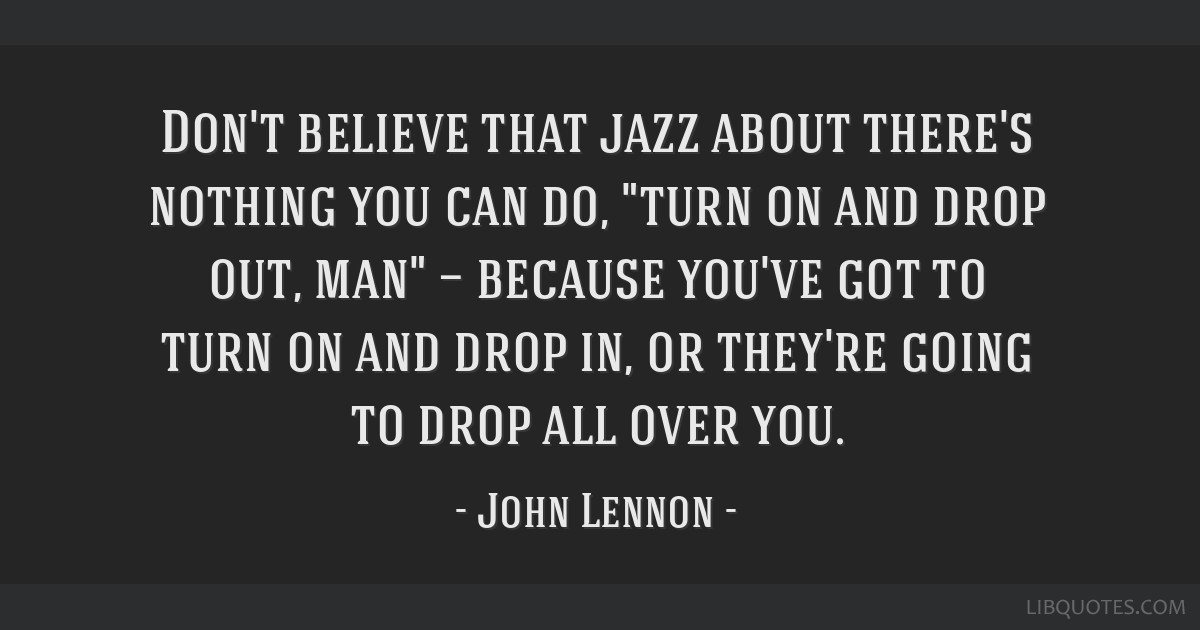 Don't believe that jazz about there's nothing you can do, turn on and drop out, man — because you've got to turn on and drop in, or they're going...