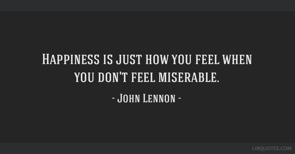 Happiness is just how you feel when you don't feel miserable.