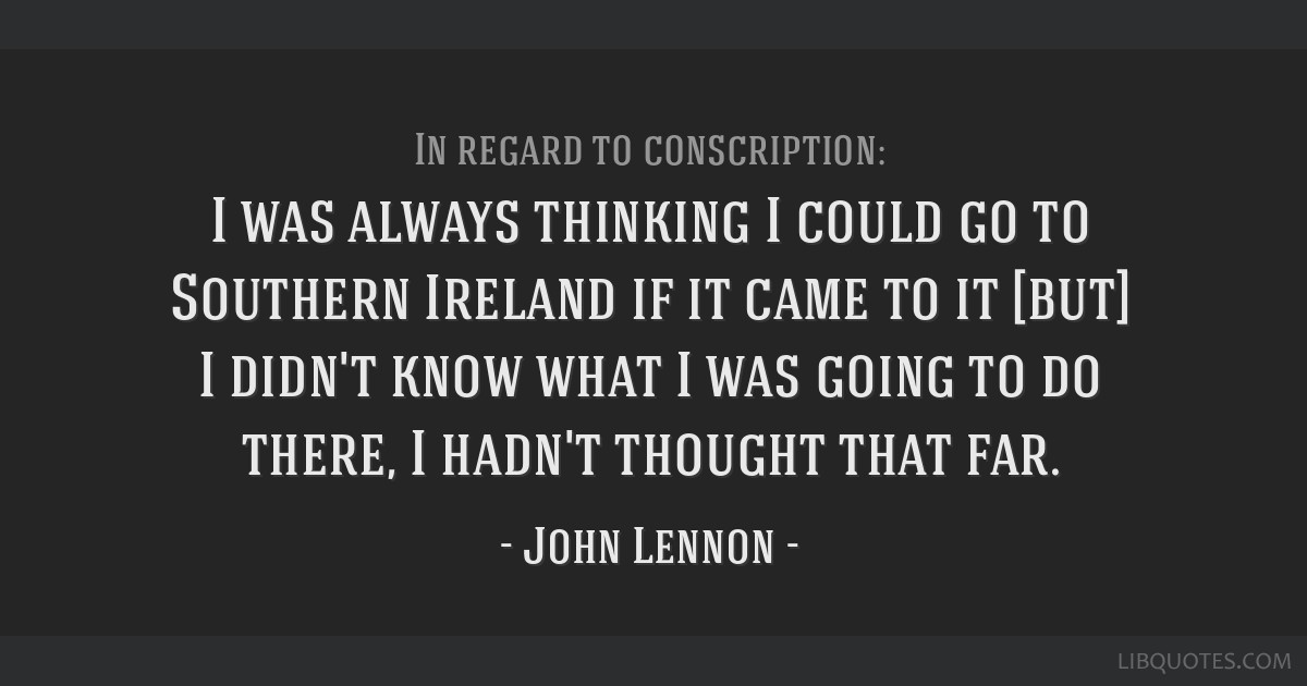 I was always thinking I could go to Southern Ireland if it came to it [but] I didn't know what I was going to do there, I hadn't thought that far.