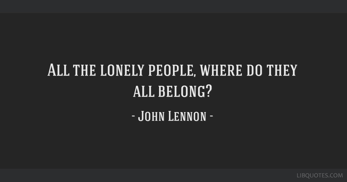 All the lonely people, where do they all belong?