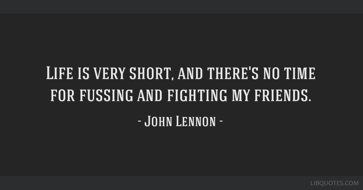Life is very short, and there's no time for fussing and fighting my friends.