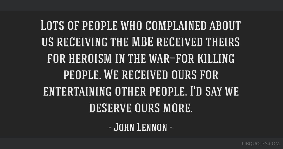 Lots of people who complained about us receiving the MBE received theirs for heroism in the war—for killing people. We received ours for...