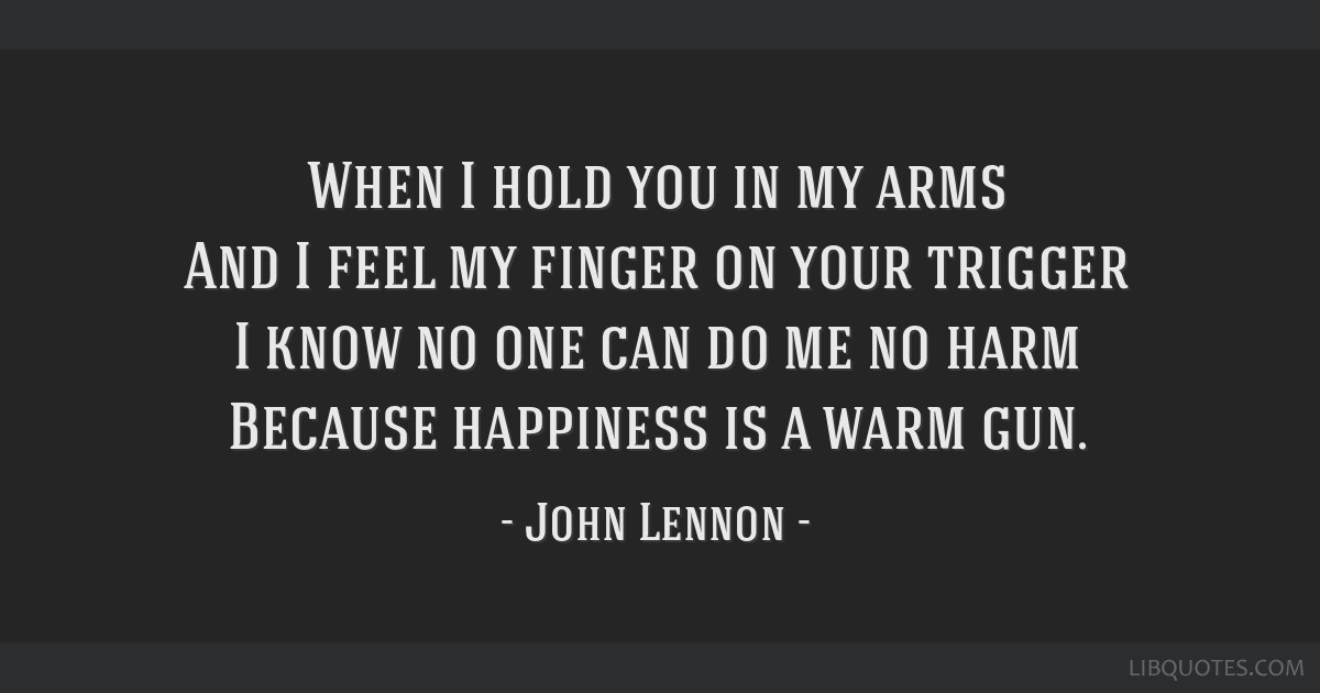 When I hold you in my arms And I feel my finger on your trigger I know no one can do me no harm Because happiness is a warm gun.