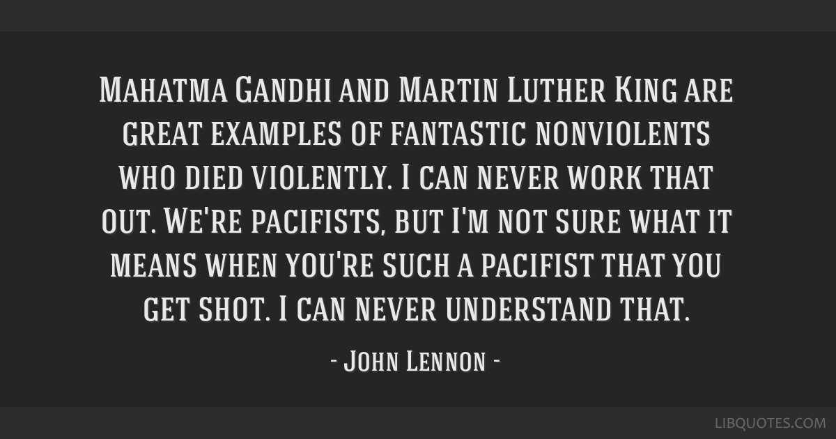 Mahatma Gandhi and Martin Luther King are great examples of fantastic nonviolents who died violently. I can never work that out. We're pacifists, but ...