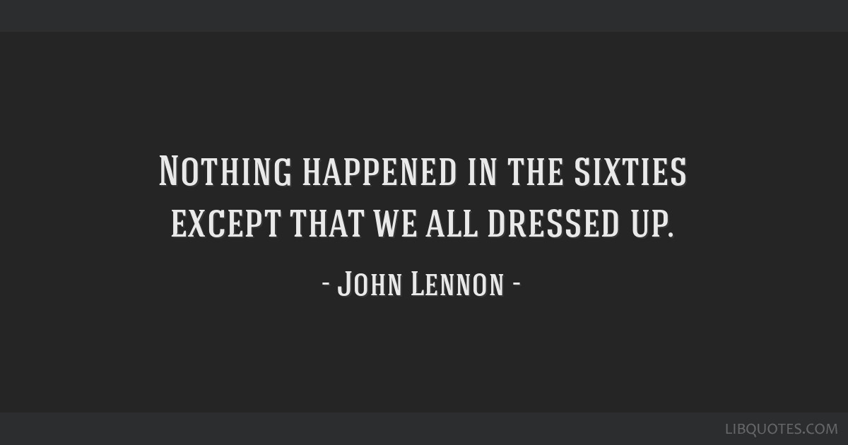 Nothing happened in the sixties except that we all dressed up.