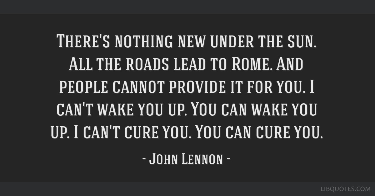 There's nothing new under the sun. All the roads lead to Rome. And people cannot provide it for you. I can't wake you up. You can wake you up. I...