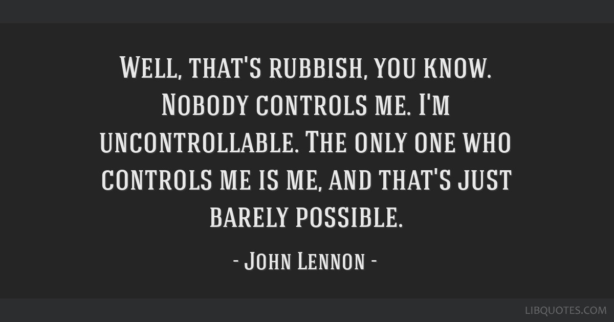 Well, that's rubbish, you know. Nobody controls me. I'm uncontrollable. The only one who controls me is me, and that's just barely possible.