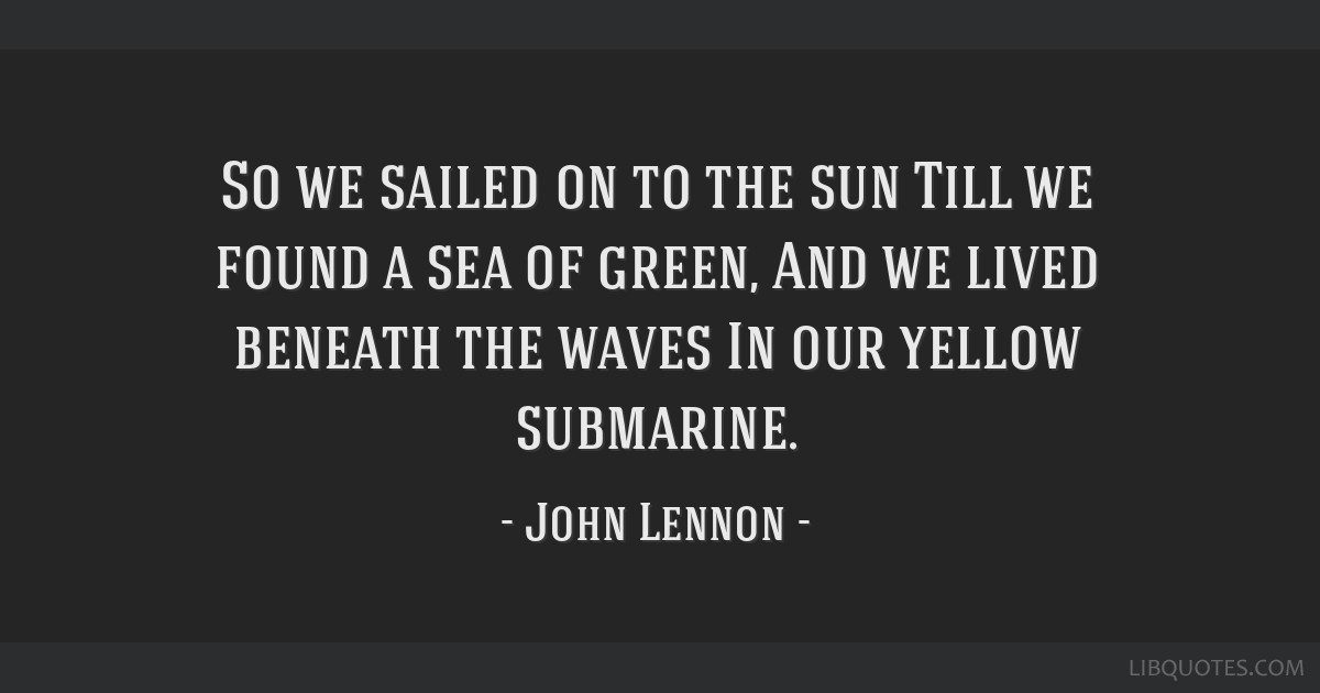 So we sailed on to the sun Till we found a sea of green, And we lived beneath the waves In our yellow submarine.