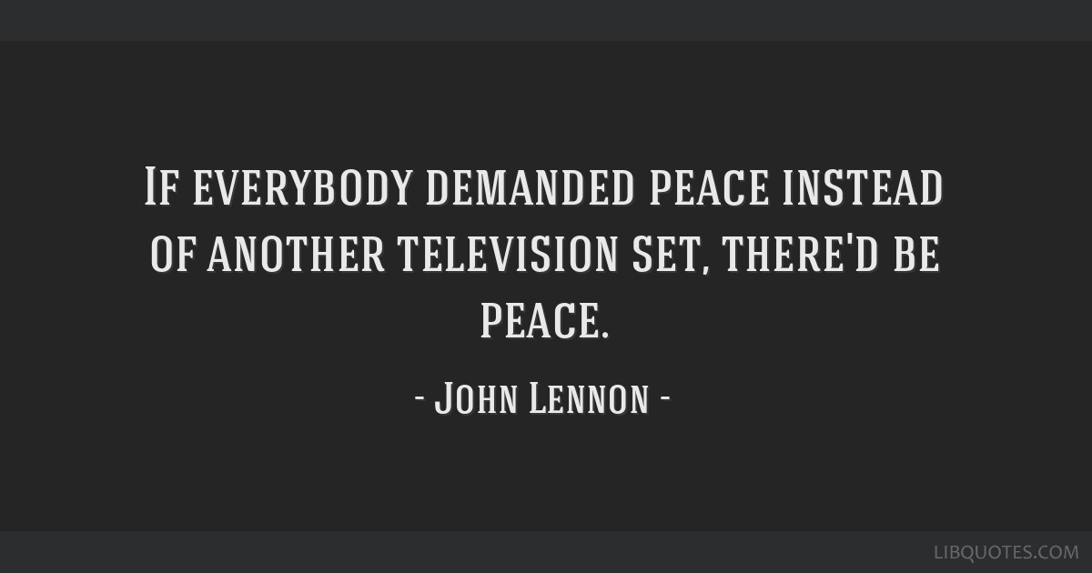 If everybody demanded peace instead of another television set, there'd be peace.