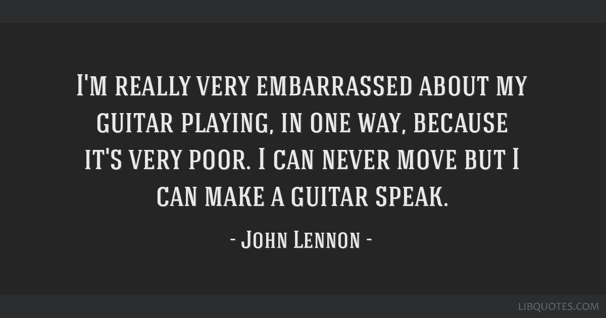 I'm really very embarrassed about my guitar playing, in one way, because it's very poor. I can never move but I can make a guitar speak.