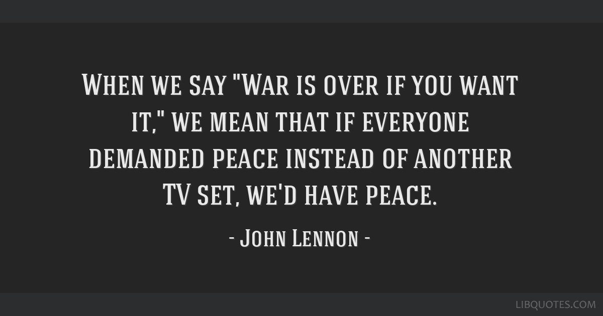 When we say War is over if you want it, we mean that if everyone demanded peace instead of another TV set, we'd have peace.