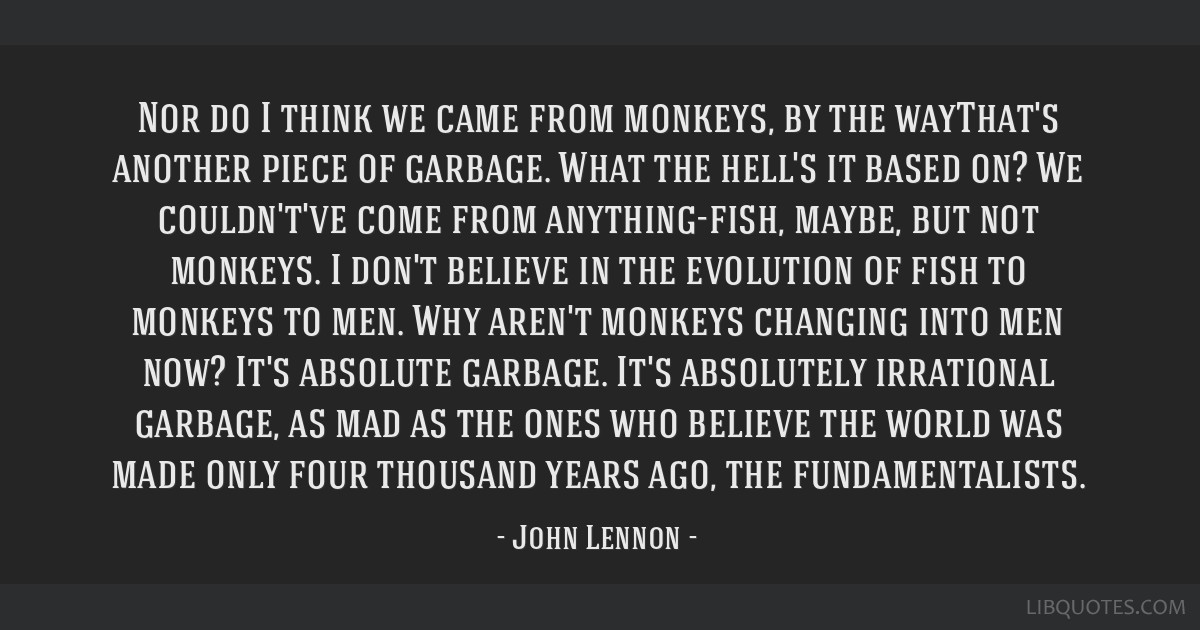 Nor do I think we came from monkeys, by the wayThat's another piece of garbage. What the hell's it based on? We couldn't've come from anything-fish,...