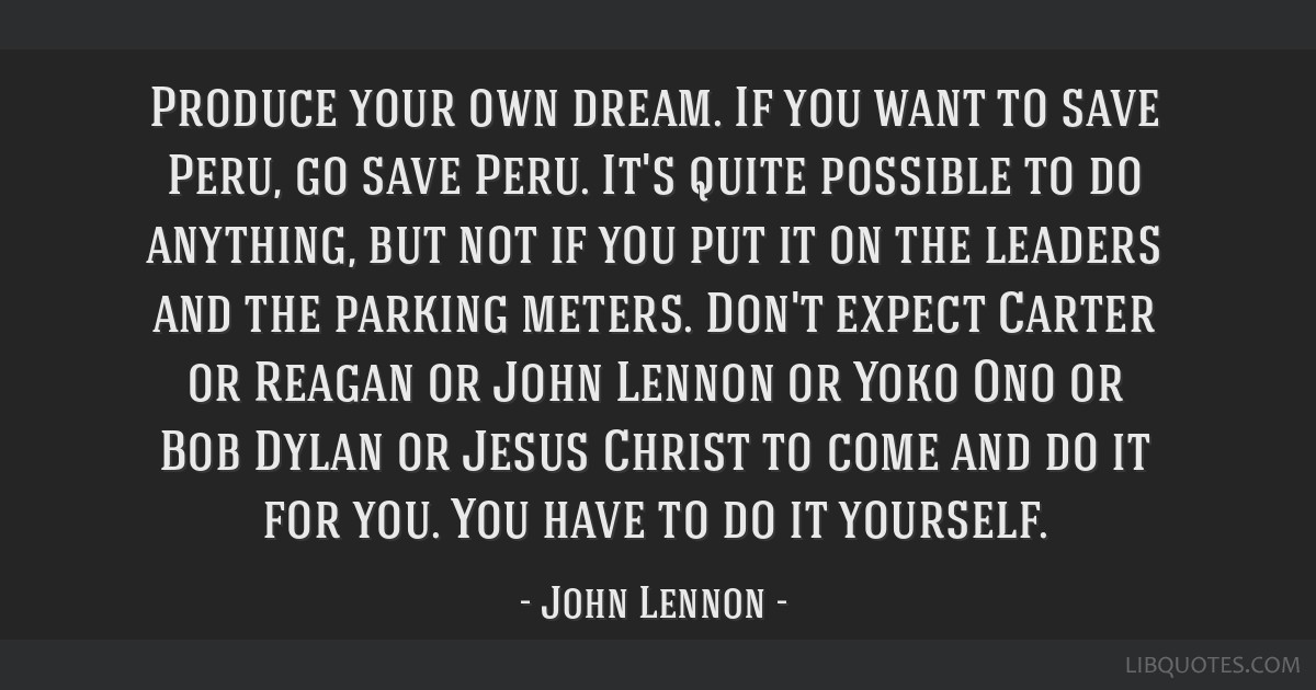 Produce your own dream. If you want to save Peru, go save Peru. It's quite possible to do anything, but not if you put it on the leaders and the...