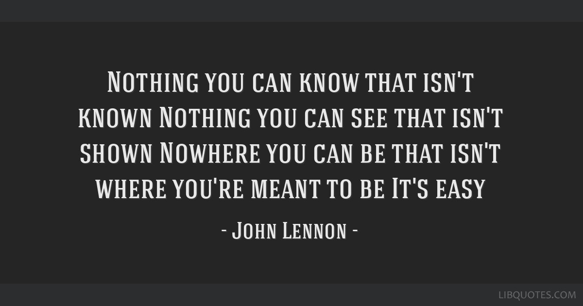 Nothing you can know that isn't known Nothing you can see that isn't shown Nowhere you can be that isn't where you're meant to be It's easy