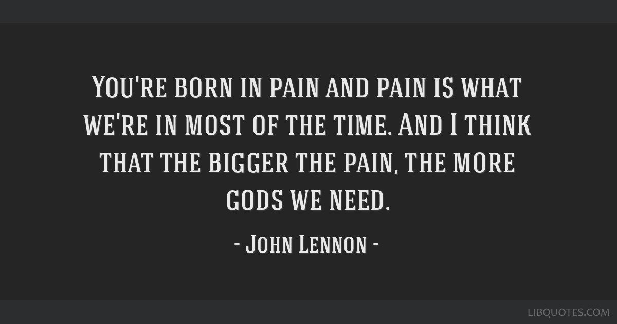 You're born in pain and pain is what we're in most of the time. And I think that the bigger the pain, the more gods we need.