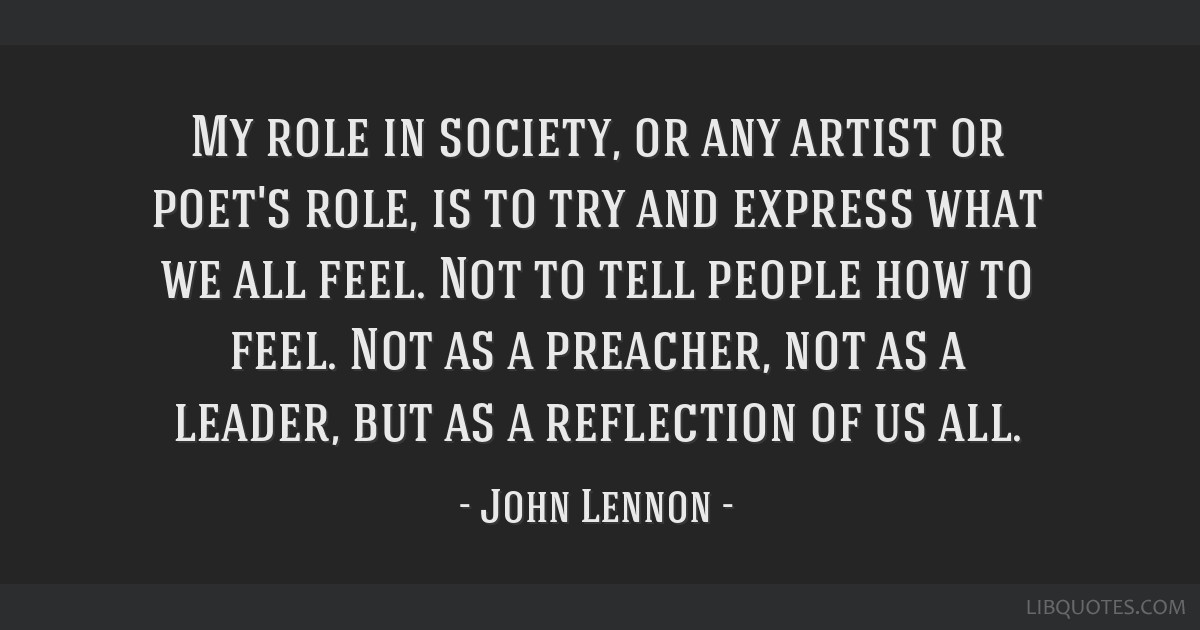 My role in society, or any artist or poet's role, is to try and express what we all feel. Not to tell people how to feel. Not as a preacher, not as a ...