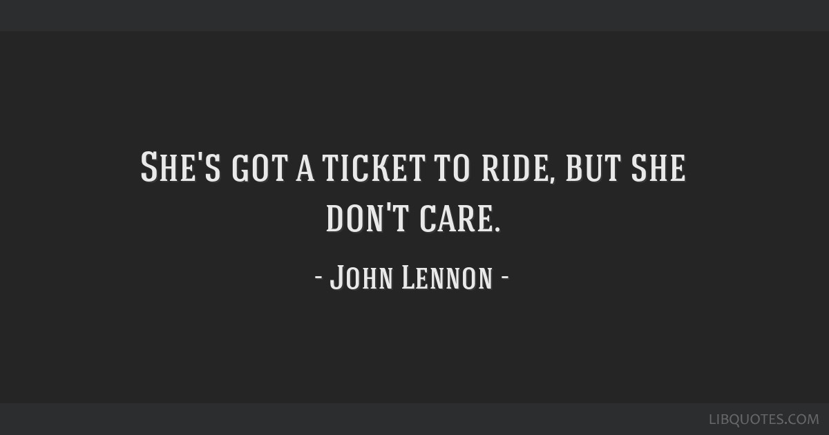 She's got a ticket to ride, but she don't care.