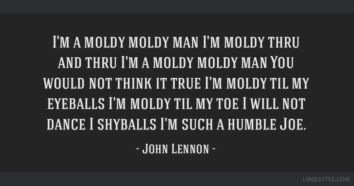 I'm a moldy moldy man I'm moldy thru and thru I'm a moldy moldy man You would not think it true I'm moldy til my eyeballs I'm moldy til my toe I will ...