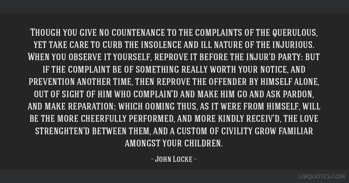 Though you give no countenance to the complaints of the querulous, yet take care to curb the insolence and ill nature of the injurious. When you...