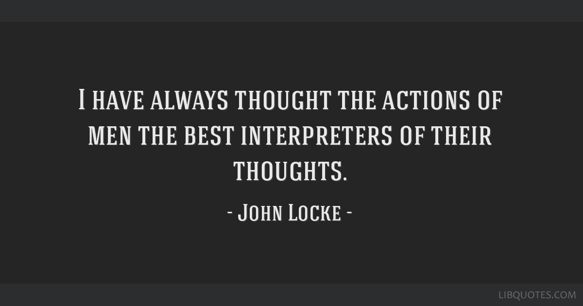 I have always thought the actions of men the best interpreters of their thoughts.