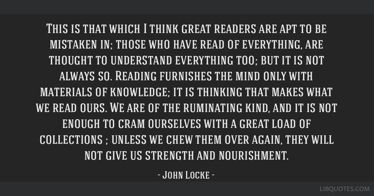 This is that which I think great readers are apt to be mistaken in; those who have read of everything, are thought to understand everything too; but...